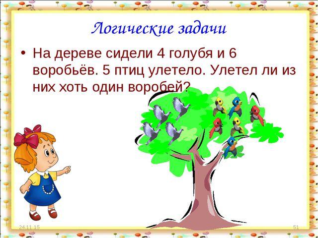 * * Логические задачи На дереве сидели 4 голубя и 6 воробьёв. 5 птиц улетело....