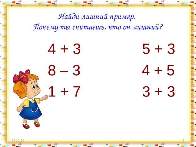 * * Найди лишний пример. Почему ты считаешь, что он лишний? 4 + 3 5 + 3 8 – 3...