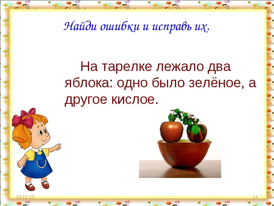 * * Найди ошибки и исправь их. На тарелке лежало два яблока: одно было зелёно...