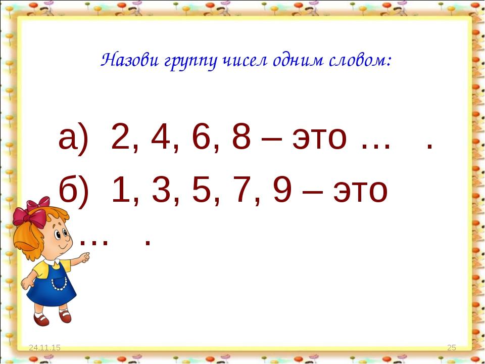 * * Назови группу чисел одним словом: а) 2, 4, 6, 8 – это … . б) 1, 3, 5, 7,...