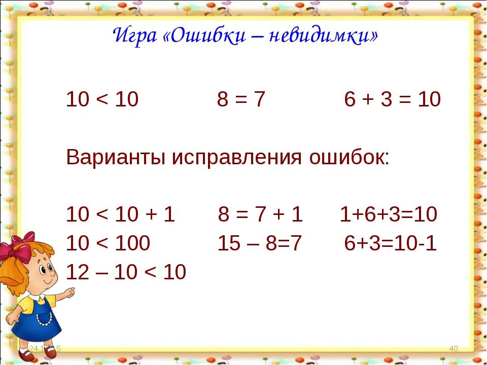 * * Игра «Ошибки – невидимки» 10 < 10 8 = 7 6 + 3 = 10 Варианты исправления о...