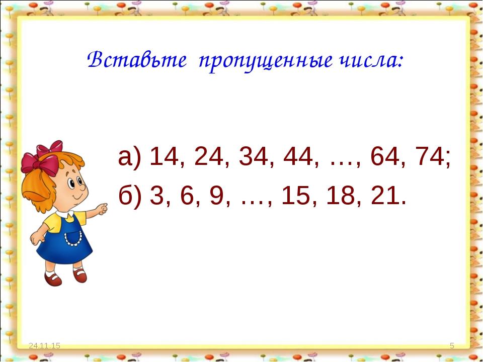 * * Вставьте пропущенные числа: а) 14, 24, 34, 44, …, 64, 74; б) 3, 6, 9, …,...