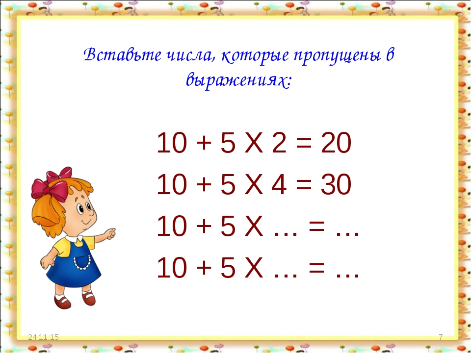 * * Вставьте числа, которые пропущены в выражениях: 10 + 5 X 2 = 20 10 + 5 X...