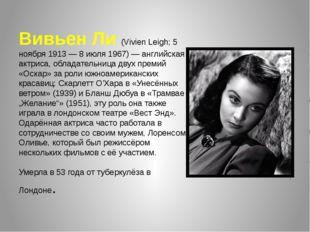 Вивьен Ли (Vivien Leigh; 5 ноября 1913 — 8 июля 1967) — английская актриса, о