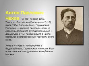 Антон Павлович Чехов (17 (29) января 1860, Таганрог, Российская Империя — 2 (