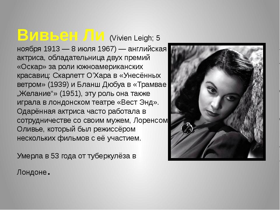 Вивьен Ли (Vivien Leigh; 5 ноября 1913 — 8 июля 1967) — английская актриса, о...