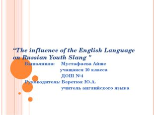 """""""The influence of the English Language on Russian Youth Slang """" Выполнила: М"""