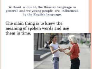 Without a doubt, the Russian language in general and we young people are infl