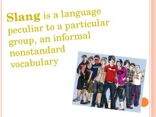 Slang is a language peculiar to a particular group, an informal nonstandard v