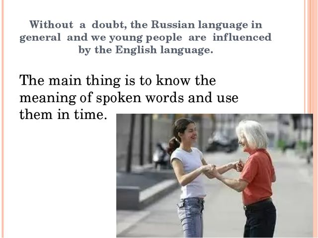 Without a doubt, the Russian language in general and we young people are infl...