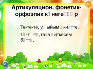 Артикуляцион, фонетик-орфоэпик күнегеүҙәр Те-те-те, уҡыйым әкиәтте. Тө-тө-тө,