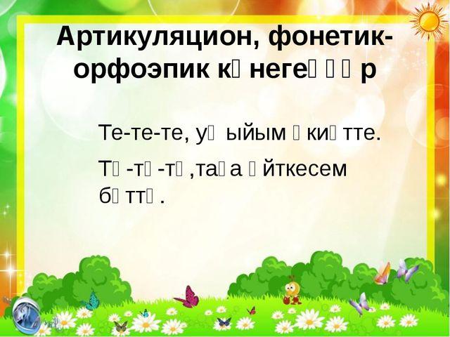 Артикуляцион, фонетик-орфоэпик күнегеүҙәр Те-те-те, уҡыйым әкиәтте. Тө-тө-тө,...
