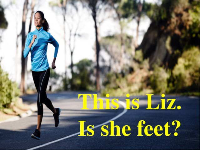 This is Liz. Is she feet?