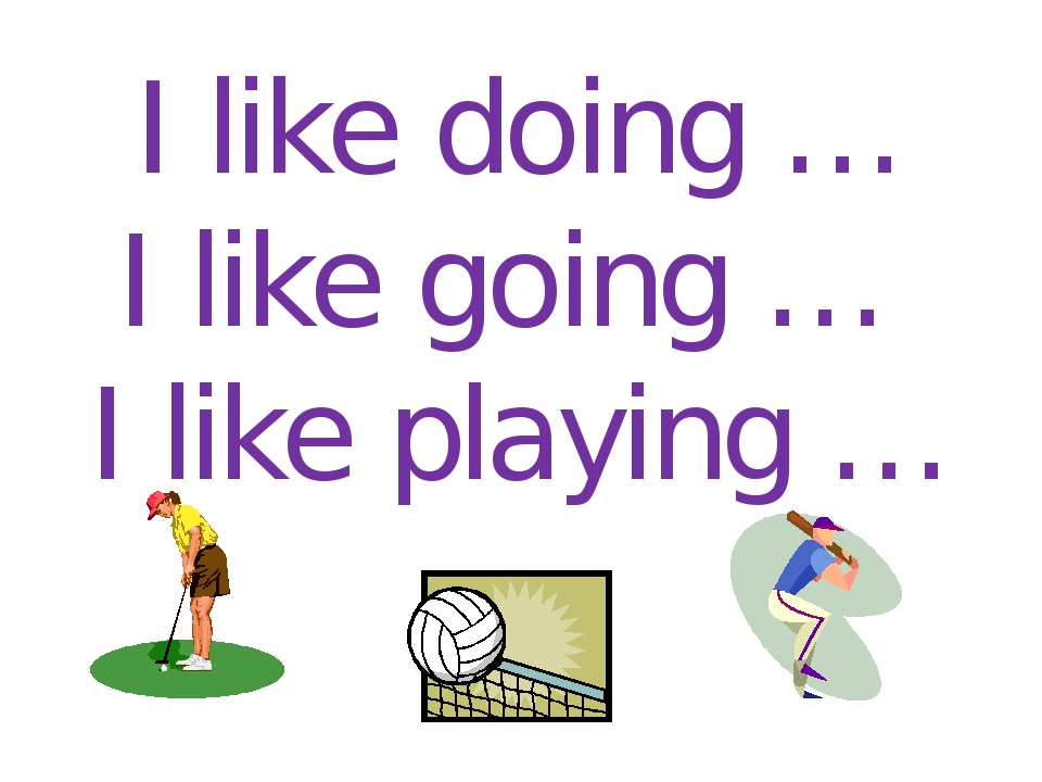 I like doing … I like going … I like playing …