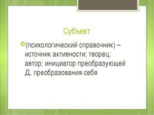Субъект (психологический справочник) – источник активности; творец; автор; ин