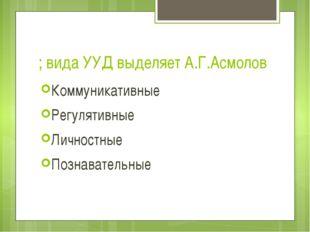 ; вида УУД выделяет А.Г.Асмолов Коммуникативные Регулятивные Личностные Позна