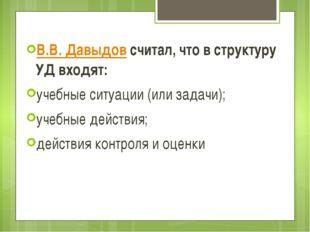 В.В. Давыдовсчитал, что в структуру УД входят: учебные ситуации (или задачи)
