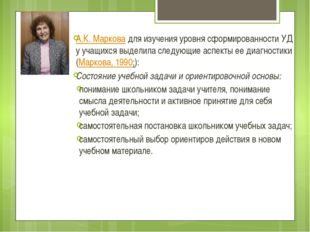 А.К. Марковадля изучения уровня сформированности УД у учащихся выделила след