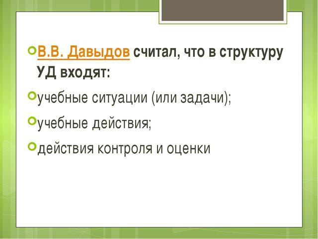 В.В. Давыдовсчитал, что в структуру УД входят: учебные ситуации (или задачи)...