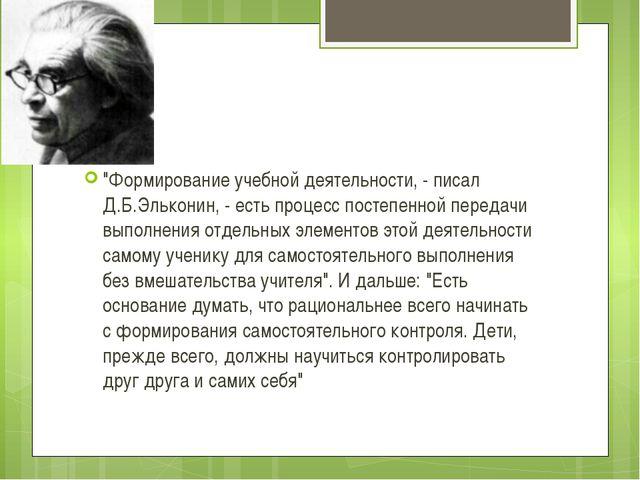 """""""Формирование учебной деятельности, - писал Д.Б.Эльконин, - есть процесс пост..."""