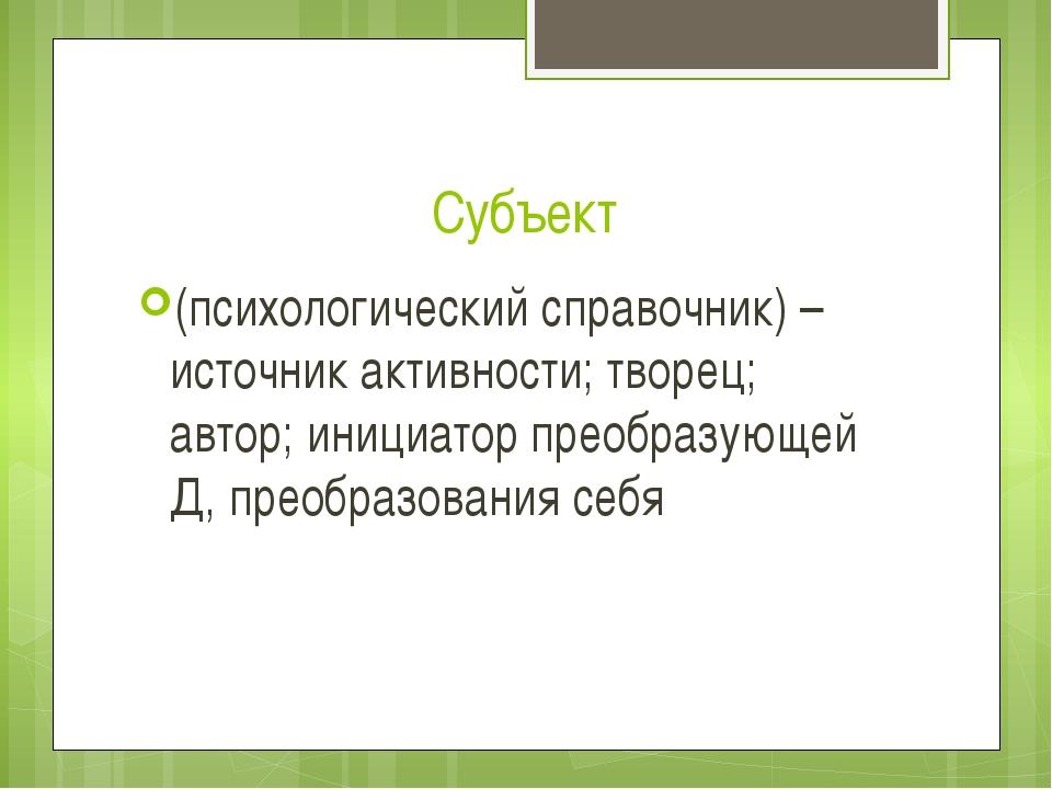 Субъект (психологический справочник) – источник активности; творец; автор; ин...