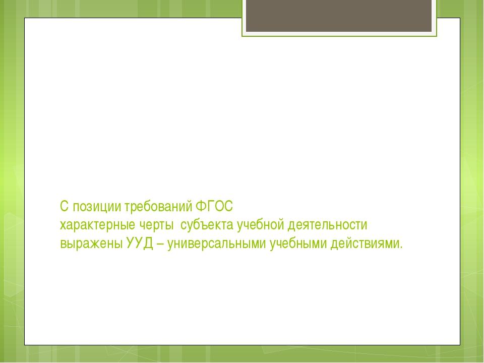 С позиции требований ФГОС характерные черты субъекта учебной деятельности выр...