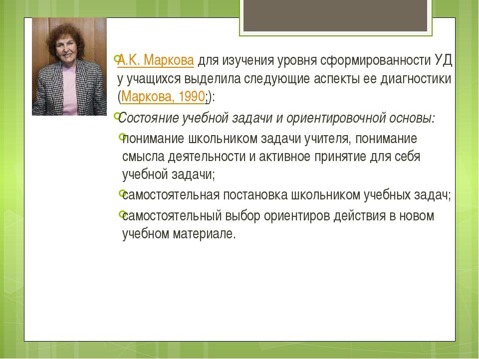 А.К. Марковадля изучения уровня сформированности УД у учащихся выделила след...