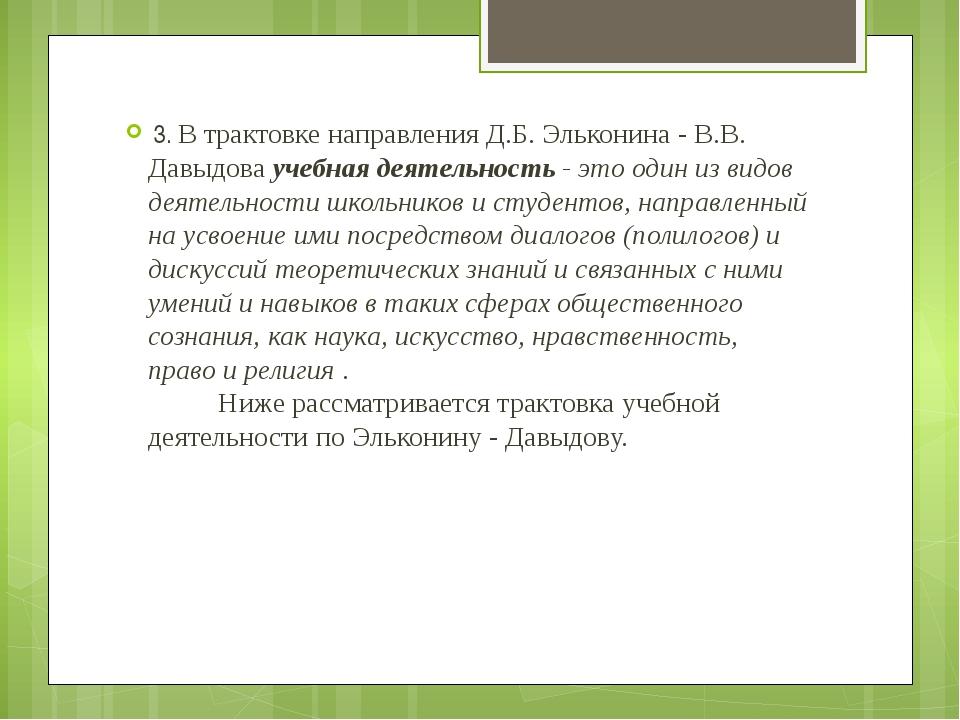 3. В трактовке направления Д.Б. Эльконина - В.В. Давыдоваучебная деятельнос...