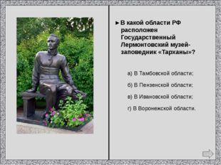 ► В каком городе есть государственный музей «Домик Лермонтова»? а) Москва; б