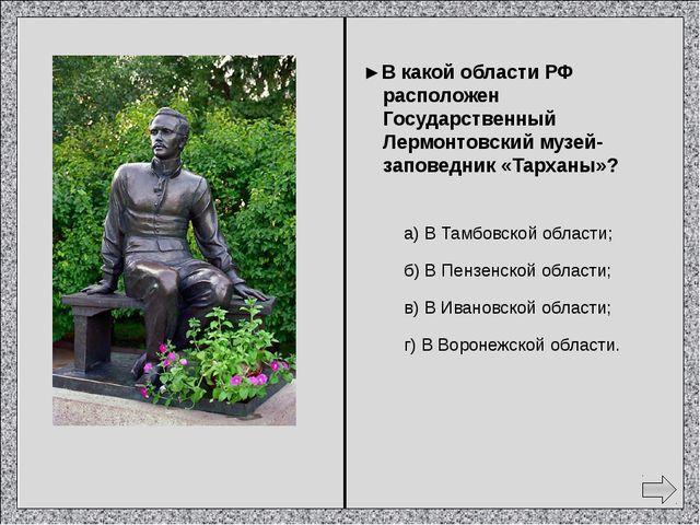 ► В каком городе есть государственный музей «Домик Лермонтова»? а) Москва; б...