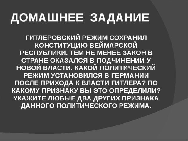 ДОМАШНЕЕ ЗАДАНИЕ ГИТЛЕРОВСКИЙ РЕЖИМ СОХРАНИЛ КОНСТИТУЦИЮ ВЕЙМАРСКОЙ РЕСПУБЛИК...