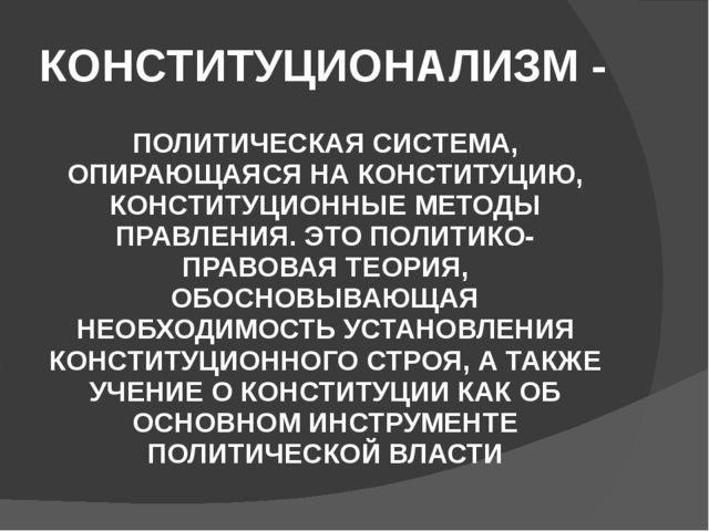 КОНСТИТУЦИОНАЛИЗМ - ПОЛИТИЧЕСКАЯ СИСТЕМА, ОПИРАЮЩАЯСЯ НА КОНСТИТУЦИЮ, КОНСТИТ...