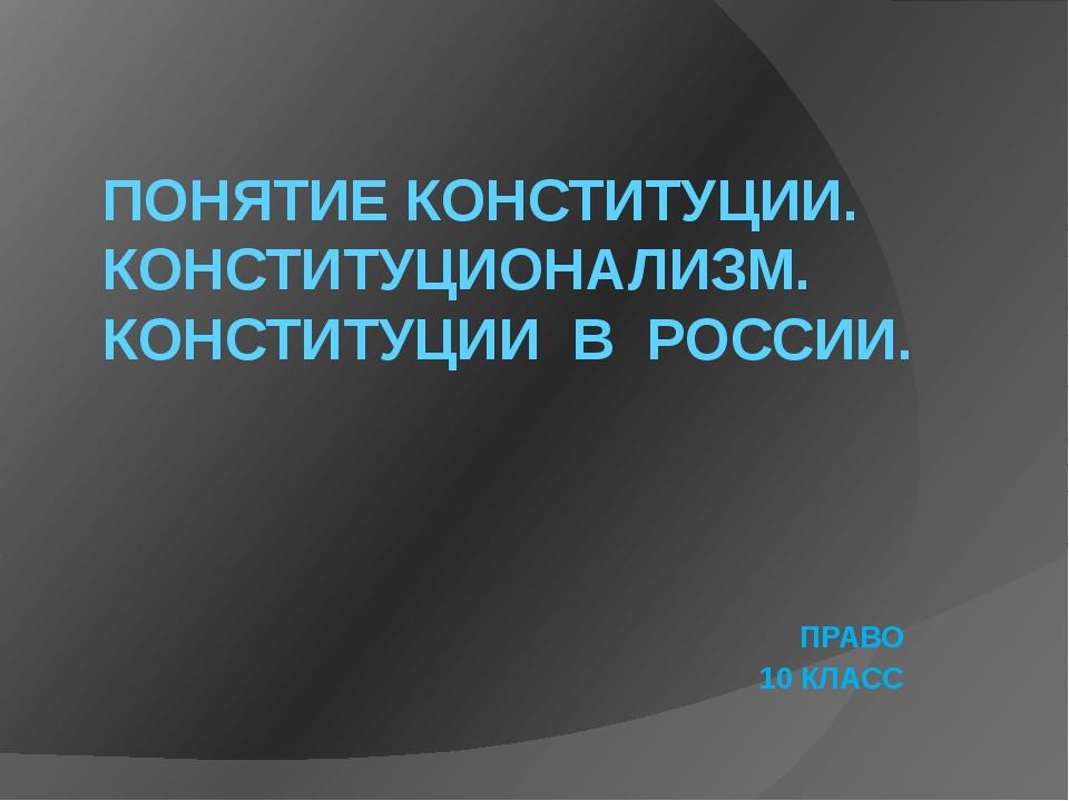 ПОНЯТИЕ КОНСТИТУЦИИ. КОНСТИТУЦИОНАЛИЗМ. КОНСТИТУЦИИ В РОССИИ. ПРАВО 10 КЛАСС