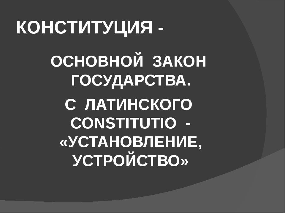 КОНСТИТУЦИЯ - ОСНОВНОЙ ЗАКОН ГОСУДАРСТВА. С ЛАТИНСКОГО CONSTITUTIO - «УСТАНОВ...