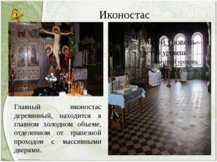 Иконостас Главный иконостас деревянный, находится в главном холодном объеме,