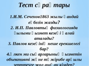 Тест сұрақтары 1.И.М. Сеченов1863 жылы қандай еңбегін жазды? 2. И.П. Павловты
