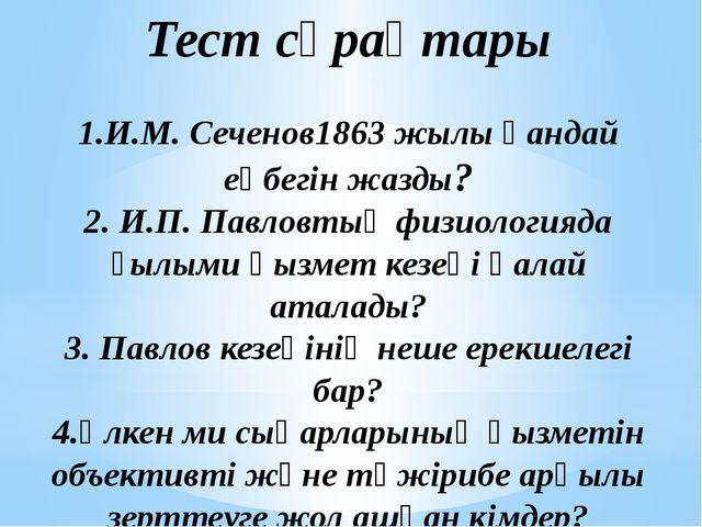 Тест сұрақтары 1.И.М. Сеченов1863 жылы қандай еңбегін жазды? 2. И.П. Павловты...