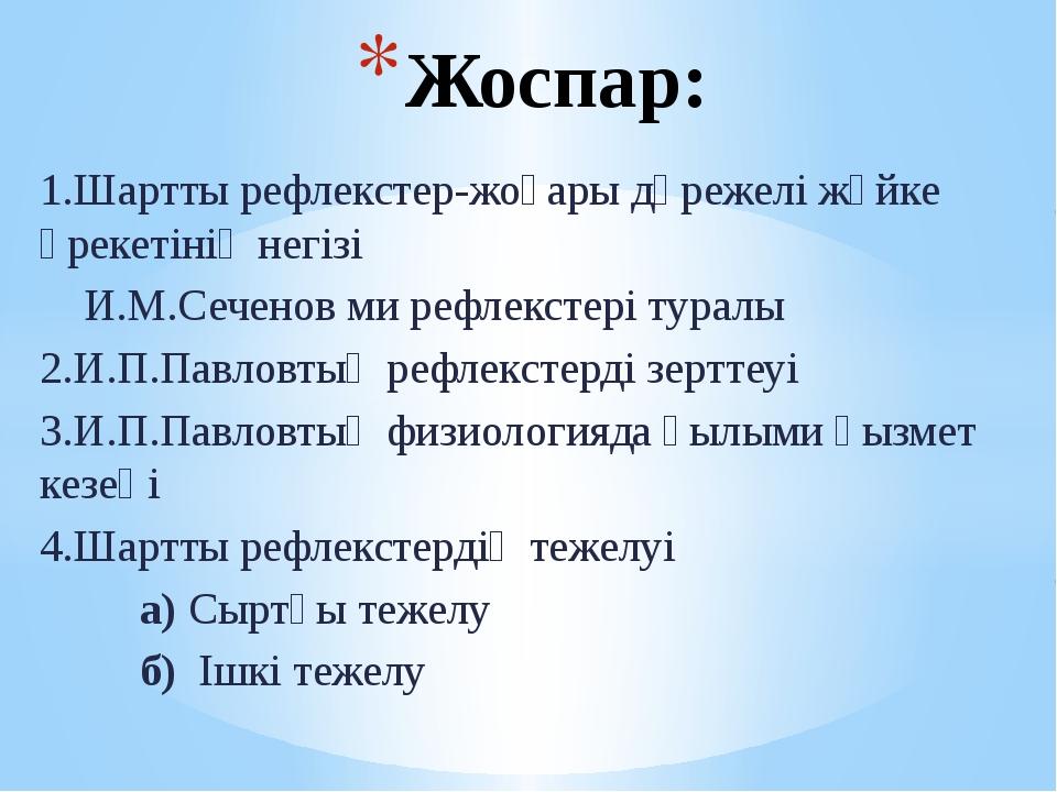 1.Шартты рефлекстер-жоғары дәрежелі жүйке әрекетінің негізі И.М.Сеченов ми ре...