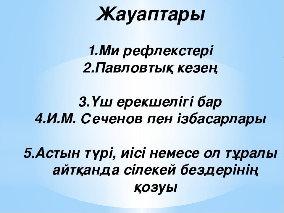 Жауаптары Ми рефлекстері 2.Павловтық кезең 3.Үш ерекшелігі бар 4.И.М. Сеченов...
