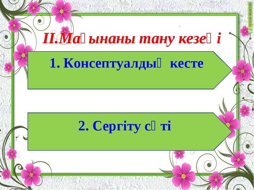 II.Мағынаны тану кезеңі 1. Консептуалдық кесте 2. Сергіту сәті