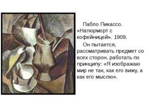 Пабло Пикассо. «Натюрморт с кофейницей». 1909. Он пытается, рассматривать