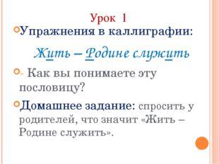 Урок 1 Упражнения в каллиграфии: Жить – Родине служить - Как вы понимаете эту