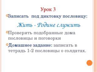 Урок 3 Записать под диктовку пословицу: Жить - Родине служить Проверить подоб