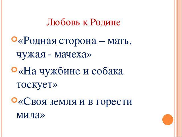 Любовь к Родине «Родная сторона – мать, чужая - мачеха» «На чужбине и собака...