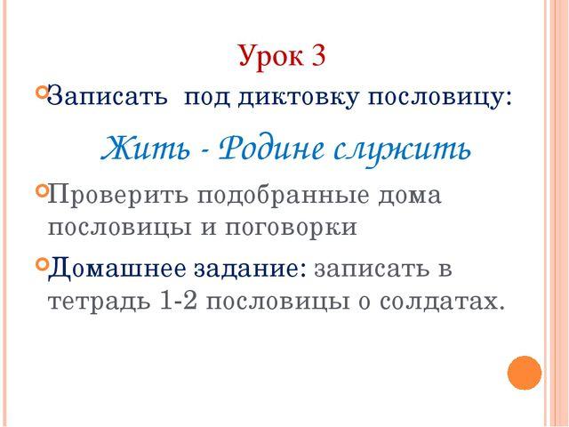 Урок 3 Записать под диктовку пословицу: Жить - Родине служить Проверить подоб...
