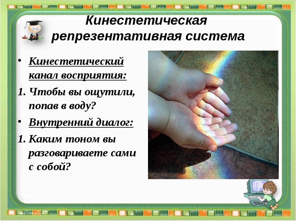 Кинестетическая репрезентативная система Кинестетический канал восприятия: Чт...