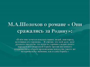 М.А.Шолохов о романе « Они сражались за Родину»: «В нём мне хочется показать