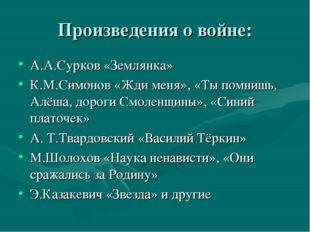 Произведения о войне: А.А.Сурков «Землянка» К.М.Симонов «Жди меня», «Ты помни