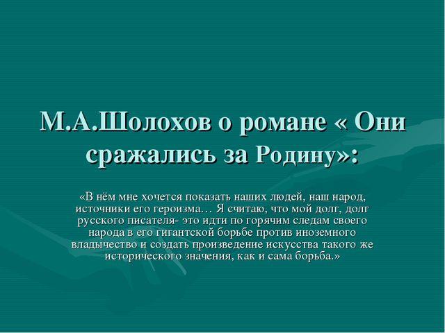 М.А.Шолохов о романе « Они сражались за Родину»: «В нём мне хочется показать...