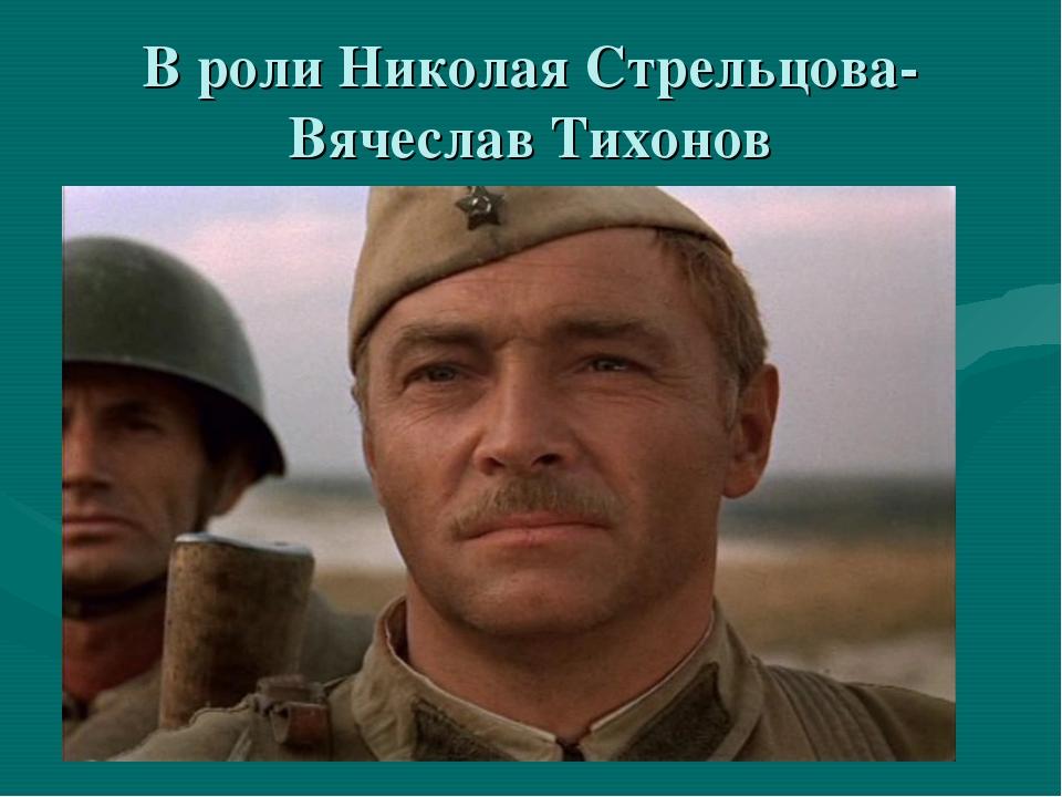 В роли Николая Стрельцова- Вячеслав Тихонов